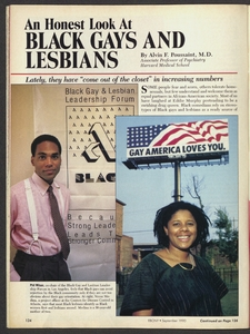 """An Honest Look At BLACK GAYS AND LESBIANS<br /> By Alvin F. Poussaint, M.D.Associate Professor of PsychiatryHarvard Medical School<br /> Lately, they have """"come out of the closet"""" in increasing numbers<br /> Some people fear and scorn, others tolerate homosexuals, but few understand and welcome them as equal partners in African-American society. Most of us have laughed at Eddie Murphy pretending to be a swishing drag queen. Black comedians rely on stereotypes of Black gays and lesbians as a ready source of<br /> [images: Phil Wilson, co-chair of the Black Gay and Lesbian Leadership Forum in Los Angeles, feels that Black gays can avoid rejection by the Black community only if they are not too obvious about their gay orientation. At right, Venus Medina, a project officer at the Centers for Disease Control in Atlanta, says that most Black lesbians identify as Black women first and lesbians second. Medina is a 30-year-old mother of two]"""