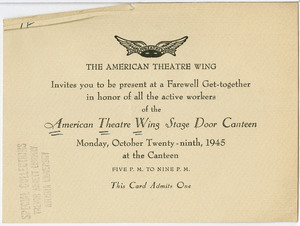 THE AMERICAN THEATRE WING Invites you to be present at a Farewell Get-together in honor of all the active workers of the American Theatre Wing Stage Door Canteen Monday, October Twenty-ninth, 1945 at the Canteen FIVE P.M. TO NINE P.M. This Card Admits One